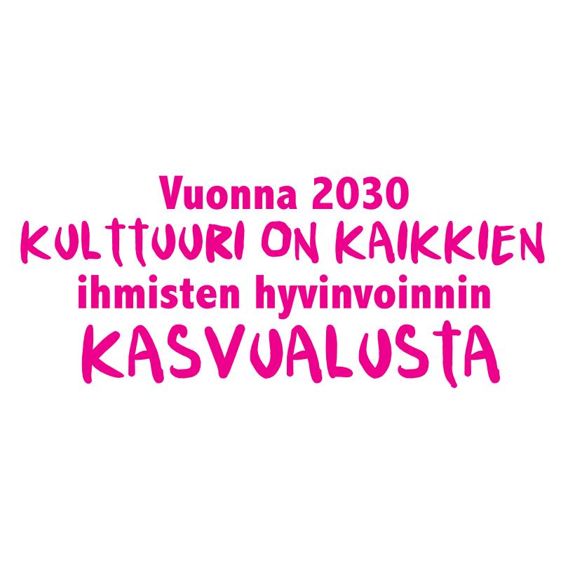 Magenda teksti valkoisella pohjalla: Vuonna 2030 kulttuuri on kaikkien ihmisten hyvinvoinnin kasvualusta